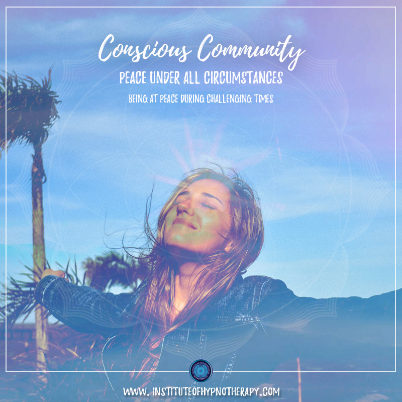 Conscious Community – Peace Under All Circumstances – Being at Peace During Challenging Times